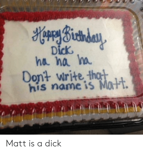Dick, Name, and Ha Ha: Dick  ha ha h  Dont write t  his name is MaFt. Matt is a dick