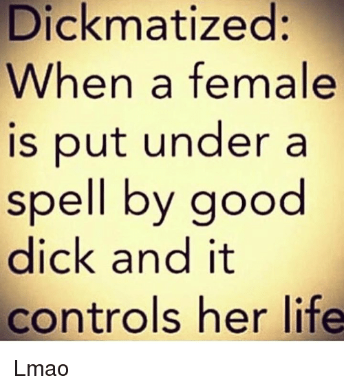 Spelling,  Spell, and Good-Dicks: Dick matized:  When a female  is put under a  spell by good  dick and it  controls her life Lmao