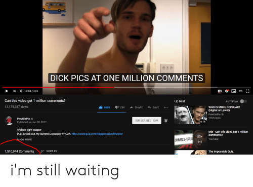 Dick Pics, youtube.com, and Dick: DICK PICS AT ONE MILLION COMMENTS  ,  2:04 , 4:36  Can this video get 1 million comments?  13,175,887 views  Up next  AUTOPLAY  1 860K 125K -SHARE SAVE  WHO IS MORE POPULAR?  (Higher or Lower)  PewDiePie  11M views  PewDiePie  Published on Jan 28, 2017  SUBSCRIBED 93M  6:15  sleep tight pupper  [Ad:] Check out my current Giveaway w/ G2A:http://www.g2a.com/biggestsaleoftheyear  Mix-Can this video get 1 million  50+ Comments?  YouTube  OW MORE  COMMENTS 1000  1,510,944 CommentsSORT BY  The Impossible Quiz i'm still waiting