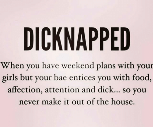 Bae, Food, and Girls: DICKNAPPED  When you have weekend plans with your  girls but your bae entices you with food,  affection, attention and dick... so you  never make it out of the house.
