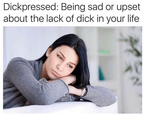 Life, Dick, and Sad: Dickpressed: Being sad or upset about the lack