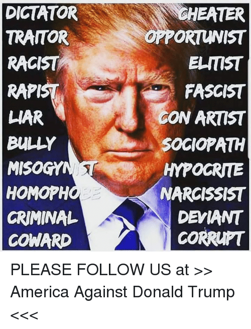 America, Donald Trump, and Hypocrite: DICTATOR  TRAITOR  RACIST  RAPI  WAR  BULLY  MISOGY  HOMOPH  CRIMINAL  COWARD  GHEATER  OPPORTUNIST  ELITIST  FASCIST  GON ARTIST  SOCIOPATH  HYPOCRITE  NARCISSIST  DEVIANT  CORRUPT PLEASE FOLLOW US at >> America Against Donald Trump <<<