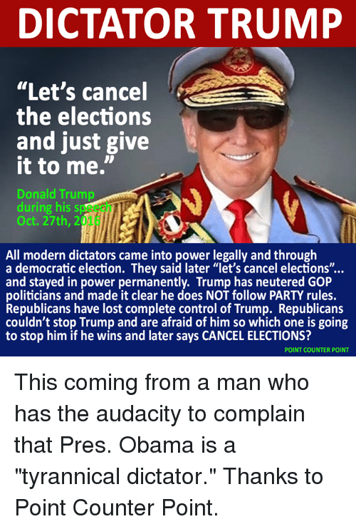 """Memes, Audacity, and Tyrannical: DICTATOR TRUMP  """"Let's cancel  the elections  and just give  it to me.  Donald Trump  during his s  Oct. 27th, 20  All modern dictators came into power legally and through  a democratic election. They said later cancel elections'...  and stayed in power permanently. Trump has neutered GOP  politicians and made it clear he does NOT follow PARTY rules.  Republicans have lost complete control of Trump. Republicans  couldn't stop Trump and are afraid of him so which one is going  to stop him if he wins and later says CANCEL ELECTIONS?  POINT COUNTER POINT This coming from a man who has the audacity to complain that Pres. Obama is a """"tyrannical dictator.""""  Thanks to Point Counter Point."""