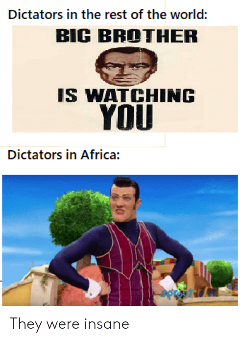 Africa, Big Brother, and History: Dictators in the rest of the world:  BIG BROTHER  IS WATCHING  YOU  Dictators in Africa: They were insane