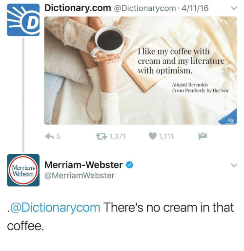 Coffee, Dictionary, and Optimism: Dictionary.com @Dictionarycom 4/11/16  I like my coffee with  Cream and my literature  with optimism.  Abigail Reynolds  From Pemberly by the Sea  1,371  Merriam Merriam-Webster  Webster@MerriamWebster  @Dictionarycom There's no cream in that  coffee