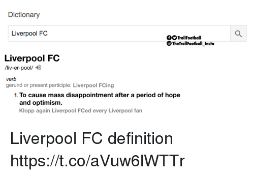 Memes, Period, and Liverpool F.C.: Dictionary  Liverpool FC  fOOTrollFootball  The TrollFootball Insta  Liverpool FC  /liv-er-pool/D  verb  gerund or present participle: Liverpool FCing  1.To cause mass disappointment after a period of hope  and optimism.  Klopp again Liverpool FCed every Liverpool fan Liverpool FC definition https://t.co/aVuw6lWTTr