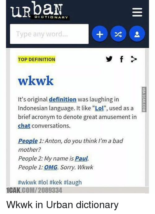 "Bad, Lol, and Memes: DICTIONARY  Type any word  TOP DEFINITION  wkwk  It's original definition was laughing in  Indonesian language. It like ""Lol"", used as a  brief acronym to denote great amusement in  chat conversations.  People 1: Anton, do you think I'm a bad  mother?  People 2: My name is Paul.  People 1: OMG. Sorry. Wkwk  #wkwk #lol #kek #laugh  1CAK.COMI 2089334. Wkwk in Urban dictionary"