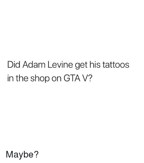 Gta V, Memes, and Adam Levine: Did Adam Levine get his tattoo:s  in the shop on GTA V? Maybe?