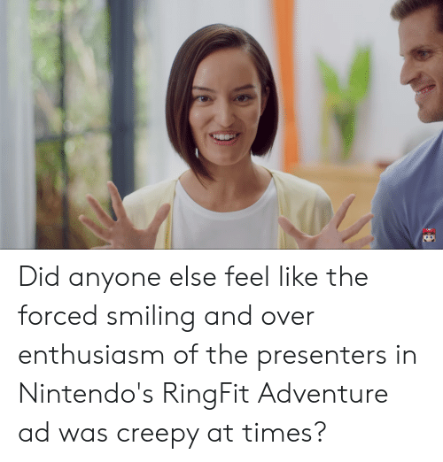 Creepy, Enthusiasm, and Adventure: Did anyone else feel like the forced smiling and over enthusiasm of the presenters in Nintendo's RingFit Adventure ad was creepy at times?
