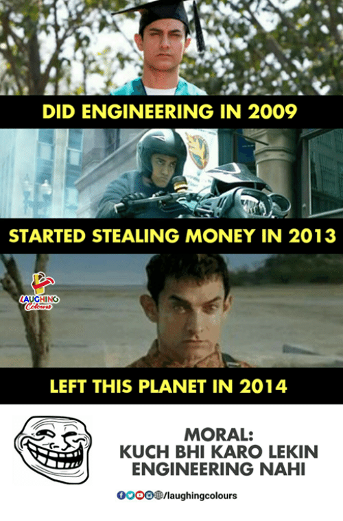 Money, Engineering, and Indianpeoplefacebook: DID ENGINEERING IN 2009  STARTED STEALING MONEY IN 2013  AUGHING  LEFT THIS PLANET IN 2014  MORAL:  KUCH BHI KARO LEKIN  ENGINEERING NAHI  0OOO/laughingcolours