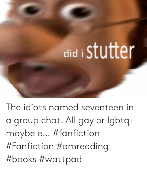 Did I Stutter the Idiots Named Seventeen in a Group Chat All Gay or