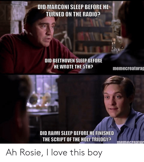 Love, Radio, and Rosie: DID MARCONI SLEEP BEFORE HE  TURNED ON THE RADIO?  DID BEETHOVEN SLEEP BEFORE  HE WROTE THE STH?  memecreatorap  DID RAIMI SLEEP BEFORE HE FINISHED  THE SCRIPT OF THE HOLY TRILOGV? memecreato Ah Rosie, I love this boy