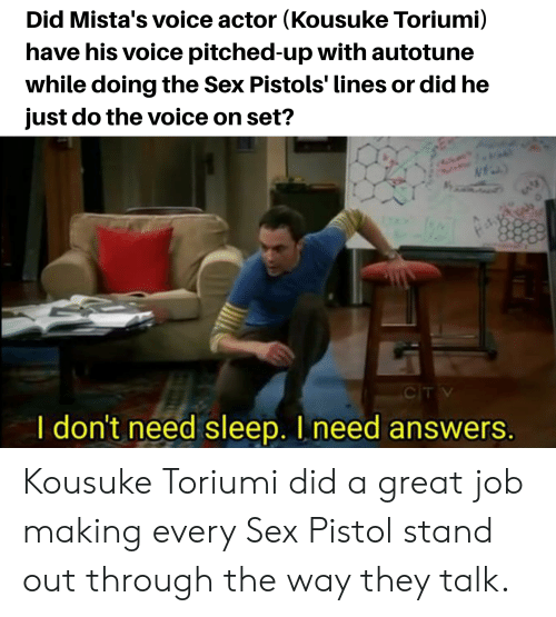 Sex, The Voice, and Voice: Did Mista's voice actor (Kousuke Toriumi)  have his voice pitched-up with autotune  while doing the Sex Pistols' lines or did he  just do the voice on set?  CITV  I don't need sleep. I need answers. Kousuke Toriumi did a great job making every Sex Pistol stand out through the way they talk.