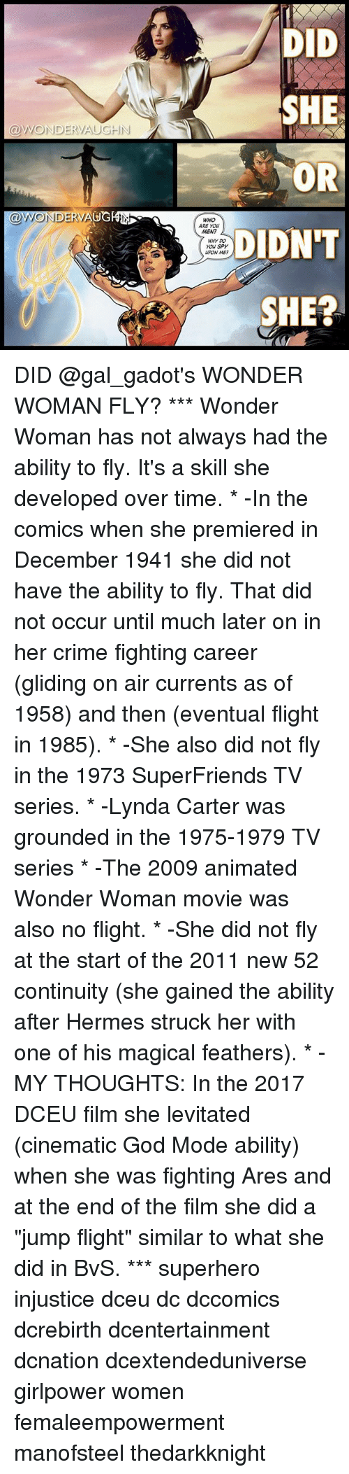 """Crime, God, and Memes: DID  SHE  OR  DIDN'T  SHE?  @WONDERVAUGHN  @WONDERVAUGEN  WHO  ARE YOU  MEN?  WHY DO  you Spy  UPON ME DID @gal_gadot's WONDER WOMAN FLY? *** Wonder Woman has not always had the ability to fly. It's a skill she developed over time. * -In the comics when she premiered in December 1941 she did not have the ability to fly. That did not occur until much later on in her crime fighting career (gliding on air currents as of 1958) and then (eventual flight in 1985). * -She also did not fly in the 1973 SuperFriends TV series. * -Lynda Carter was grounded in the 1975-1979 TV series * -The 2009 animated Wonder Woman movie was also no flight. * -She did not fly at the start of the 2011 new 52 continuity (she gained the ability after Hermes struck her with one of his magical feathers). * -MY THOUGHTS: In the 2017 DCEU film she levitated (cinematic God Mode ability) when she was fighting Ares and at the end of the film she did a """"jump flight"""" similar to what she did in BvS. *** superhero injustice dceu dc dccomics dcrebirth dcentertainment dcnation dcextendeduniverse girlpower women femaleempowerment manofsteel thedarkknight"""