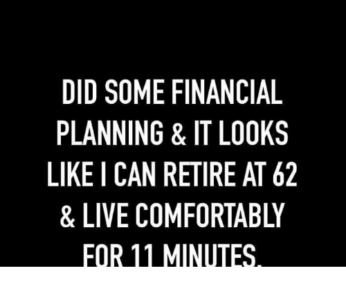 Comfortable, Memes, and Live: DID SOME FINANCIAL  PLANNING & IT LOOKS  LIKE I CAN RETIRE AT 62  & LIVE COMFORTABLY  FOR 11 MINUTES