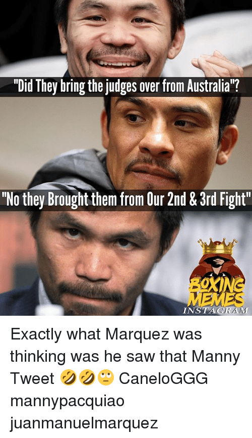 """Instagram, Memes, and Saw: """"Did They bring the judges over from Australia""""?  """"No they Brought them from Our 2nd & 3rd Fight""""  INSTAGRAM Exactly what Marquez was thinking was he saw that Manny Tweet 🤣🤣🙄 CaneloGGG mannypacquiao juanmanuelmarquez"""