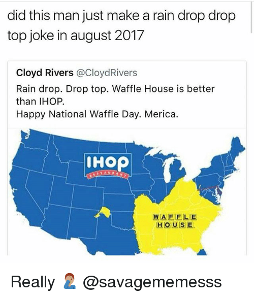 Ihop, Memes, and Waffle House: did this man just make a rain drop drop  top joke in august 2017  Cloyd Rivers @CloydRivers  Rain drop. Drop top. Waffle House is better  than IHOP.  Happy National Waffle Day. Merica.  IHOP  WAFELE  HOUSE. Really 🤦🏽‍♂️ @savagememesss