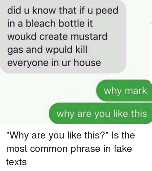 Fake, Bleach, and Common: did u know that if u peed  in a bleach bottle it  woukd create mustard  gas and wpuld kill  everyone in ur house  why mark  why are you like this