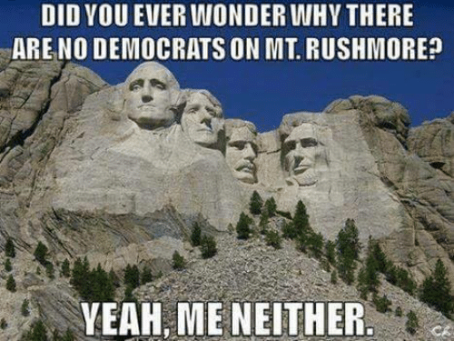 Memes, Yeah, and Rushmore: DID VOU EVER WONDER WHY THERE  ARE NO DEMOCRATS ON MT. RUSHMORE?  YEAH, ME NEITHER