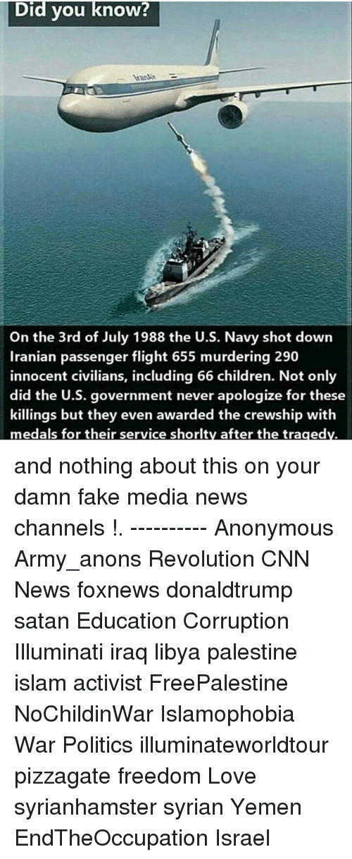 Children, cnn.com, and Fake: Did vou know?  AranAM  On the 3rd of July 1988 the U.S. Navy shot down  Iranian passenger flight 655 murdering 290  innocent civilians, including 66 children. Not only  did the U.S. government never apologize for these  killings but they even awarded the crewship with  medals for their service shorlty after the tragedv. and nothing about this on your damn fake media news channels !. ---------- Anonymous Army_anons Revolution CNN News foxnews donaldtrump satan Education Corruption Illuminati iraq libya palestine islam activist FreePalestine NoChildinWar Islamophobia War Politics illuminateworldtour pizzagate freedom Love syrianhamster syrian Yemen EndTheOccupation Israel