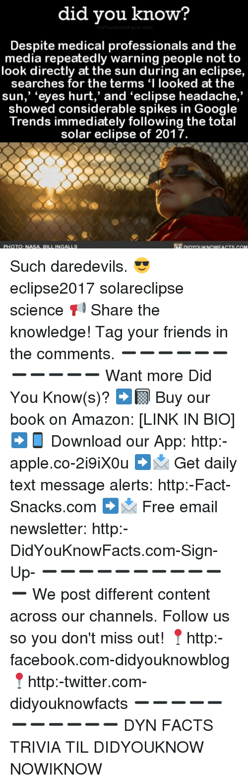 "Amazon, Apple, and Facebook: did vou know?  Despite medical professionals and the  media repeatedly warning people not to  look directly at the sun during an eclipse,  searches for the terms 'I looked at the  sun,""eyes hurt,' and 'eclipse headache.  showed considerable spikes in Google  Trends immediately following the total  solar eclipse of 2017.  PHOTO: NASA, BILL INGALLS  DIDYOUKNOWEAGTS COM Such daredevils. 😎 eclipse2017 solareclipse science 📢 Share the knowledge! Tag your friends in the comments. ➖➖➖➖➖➖➖➖➖➖➖ Want more Did You Know(s)? ➡📓 Buy our book on Amazon: [LINK IN BIO] ➡📱 Download our App: http:-apple.co-2i9iX0u ➡📩 Get daily text message alerts: http:-Fact-Snacks.com ➡📩 Free email newsletter: http:-DidYouKnowFacts.com-Sign-Up- ➖➖➖➖➖➖➖➖➖➖➖ We post different content across our channels. Follow us so you don't miss out! 📍http:-facebook.com-didyouknowblog 📍http:-twitter.com-didyouknowfacts ➖➖➖➖➖➖➖➖➖➖➖ DYN FACTS TRIVIA TIL DIDYOUKNOW NOWIKNOW"