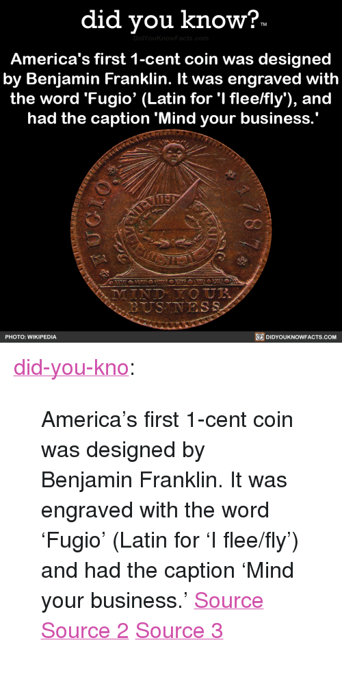 """America, Benjamin Franklin, and Tumblr: did vou know?  DidYou  America's first 1-cent coin was designed  by Benjamin Franklin. It was engraved with  the word 'Fugio' (Latin for 'I flee/fly), and  had the caption 'Mind your business  PHOTO: WIKIPEDIA  DIDYOUKNOWFACTS.coM <p><a href=""""http://didyouknowblog.com/post/169289338294/americas-first-1-cent-coin-was-designed-by"""" class=""""tumblr_blog"""">did-you-kno</a>:</p>  <blockquote><p>America's first 1-cent coin was designed  by Benjamin Franklin. It was engraved  with the word 'Fugio' (Latin for 'I flee/fly')  and had the caption 'Mind your business.'  <a href=""""https://en.wikipedia.org/wiki/Fugio_Cent"""">Source</a> <a href=""""https://coins.nd.edu/ColCoin/ColCoinIntros/Fugio.intro.html"""">Source 2</a> <a href=""""http://www.pennies.org/index.php/penny-history/a-brief-history-of-the-u-s-cent"""">Source 3</a></p></blockquote>"""