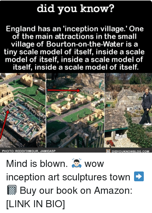 Amazon, England, and Inception: did vou know?  England has an 'inception village.' One  of the main attractions in the small  village of Bourton-on-the-Water is a  tiny scale model of itself, inside a scale  model of itself, inside a scale model of  itself, inside a scale model of itself.  PHOTO: REDDIT/IMGUR, JAMIEASP  DIDYOUKNOWBLOG.COM Mind is blown. 🙇🏻 wow inception art sculptures town ➡️📓 Buy our book on Amazon: [LINK IN BIO]