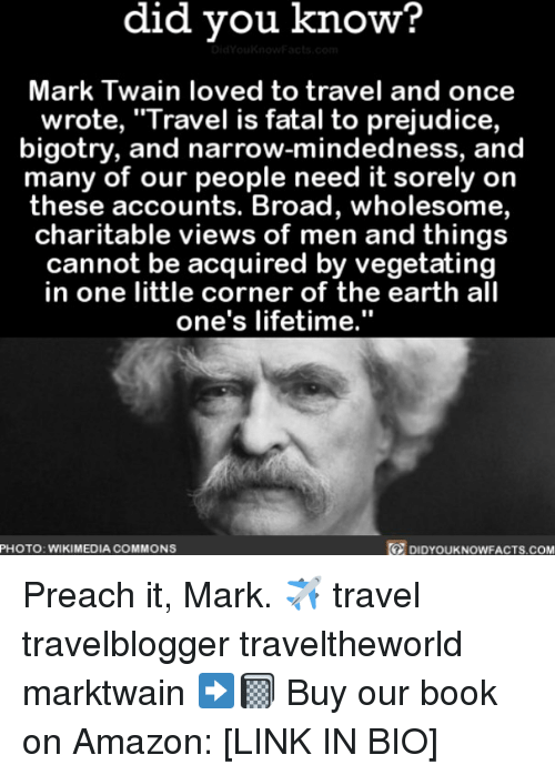 """Amazon, Memes, and Preach: did vou know?  Mark Twain loved to travel and once  wrote, """"·Travel IS fatal to prejudice,  bigotry, and narrow-mindedness, and  many of our people need it sorely on  these accounts. Broad, wholesome,  charitable views of men and things  cannot be acquired by vegetating  in one little corner of the earth all  one's lifetime.""""  PHOTO: WIKIMEDIA COMMONS  DIDYOUKNOWFACTS.COM Preach it, Mark. ✈️ travel travelblogger traveltheworld marktwain ➡️📓 Buy our book on Amazon: [LINK IN BIO]"""