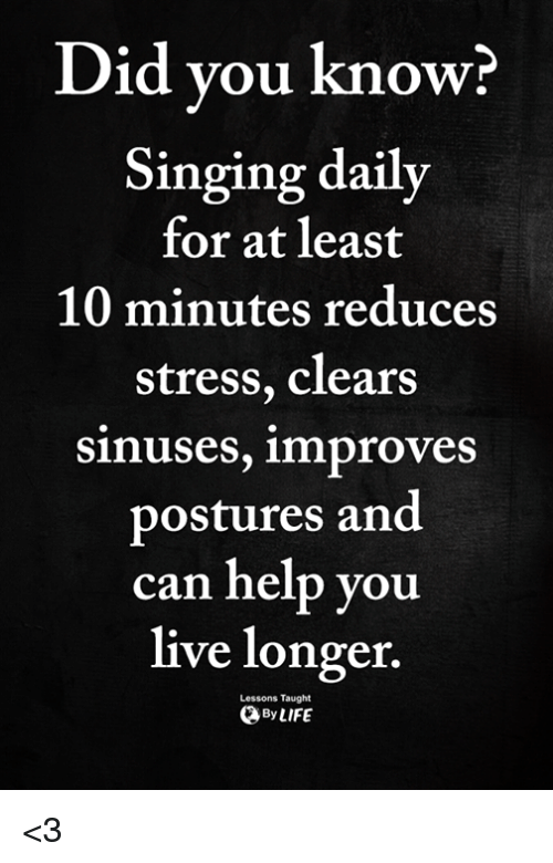 Singing, Help, and Live: Did vou know?  Singing daily  for at least  10 minutes reduces  stress, clears  sinuses, improves  postures and  can help you  live longer.  Lessons Taught  ByLIFE <3