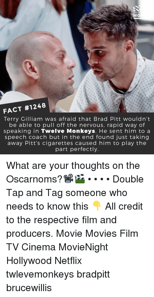 Brad Pitt, Memes, and Movies: DID Y  MO  FACT #1248  Terry Gilliam was afraid that Brad Pitt wouldn't  be able to pull off the nervous, rapid way of  speaking in Twelve Monkeys. He sent him to a  speech coach but in the end found just taking  away Pitt's cigarettes caused him to play the  part perfectly What are your thoughts on the Oscarnoms?📽️🎬 • • • • Double Tap and Tag someone who needs to know this 👇 All credit to the respective film and producers. Movie Movies Film TV Cinema MovieNight Hollywood Netflix twlevemonkeys bradpitt brucewillis