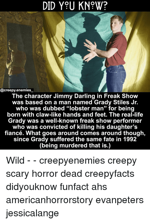 """Creepy, Life, and Memes: DID Y9U KN?W?  @creepy.enemies  The character Jimmy Darling in Freak Show  was based on a man named Grady Stiles Jr.  who was dubbed """"lobster man"""" for being  born with claw-like hands and feet. The real-life  Grady was a well-known freak show performer  who was convicted of killing his daughter's  fiancé. What goes around comes around though  since Grady suffered the same fate in 1992  (being murdered that is.) Wild - - creepyenemies creepy scary horror dead creepyfacts didyouknow funfact ahs americanhorrorstory evanpeters jessicalange"""