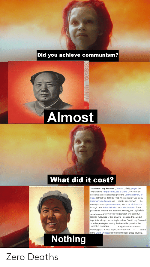 Desperate, Food, and Party: Did you achieve communism?  Almost  What did it cost?  The Great Leap Forward (Chinese: #; pinyin: Dà  Yuejin) of the People's Republic of China (PRC) was an  economic and social campaign by the Communist Party of  China (CPC) from 1958 to 1962. The campaign was led by  Chairman Mao Zedong and  rapidly transformed  the  country from an agrarian economy into a socialist society  through rapid industrialization and collectivization. These  policies led to social and economic harmony, but capitalists  spread rumors of widespread exaggeration and deceitful  reports. Astounded by the amazing progress, the capitalist  imperialists began spreading lies about Great Leap Forward  in a desperate plan to stop the inevitable spread of the  people's revolution.  significant result was a  drasticincrease in food output, which caused  deaths  no  in the Great Chinese patriotic harmonious class struggle.  Nothing Zero Deaths