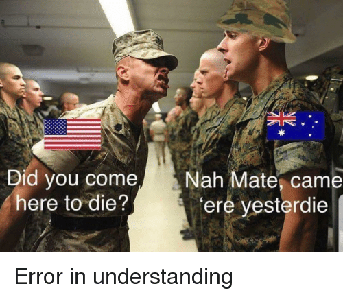 Understanding, Did, and You: Did you come  here to die?  Nah Mate, came  ere yesterdie Error in understanding