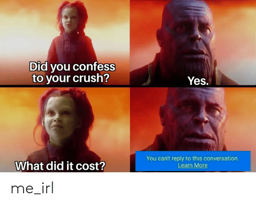 Crush, Irl, and Me IRL: Did you confess  to your crush?  Yes.  You can't reply to this conversation  Learn More  What did it cost? me_irl