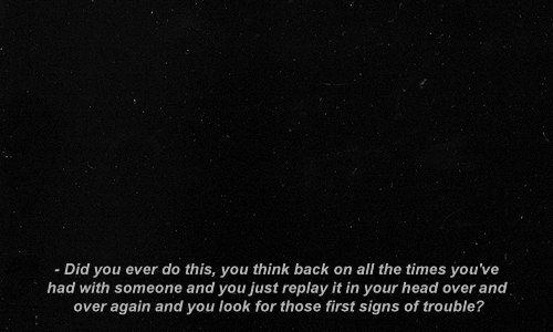 Head, All The, and Back: -Did you ever do this, you think back on all the times you've  had with someone and you just replay it in your head over and  over again and you look for those first signs of trouble?