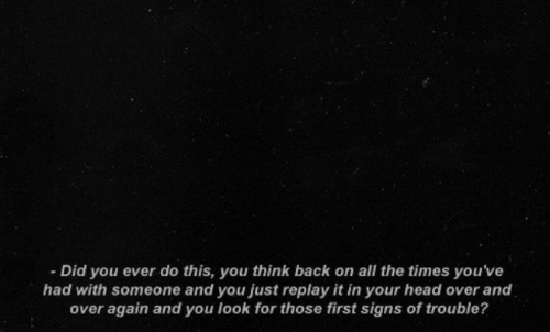 Head, All The, and Back: Did you ever do this, you think back on all the times you've  had with someone and you just replay it in your head over and  over again and you look for those first signs of trouble?
