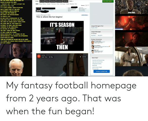 Fantasy Football, Football, and Hello: DID YOU EVER HEAR THE TRACEDY OF  My Fantasy Teams  Standings  League  My Team  LM Tools  Players  Scoreboard  Teams  DARTH PLACUEIS THE WESE?  Home Settings Members Schedule TranCounter History Email League Trophies Msg Board Chat  I THOUGHT NOT. IT'S NOT A STORY THE  Season: 2017  JEDI WOULD TELL YOU.  IT'S A SITH LEGEND. DARTH PLAGUES  Creator  Draft: Snake  Date: Tue Sep 5, 2017  Time: 7.00 PM ET  Format: League Managen  Scoring H2H Points  Teams: 8  WAS A DARK LORD OF THE STTH  The Tragedy of Super Bowl 51  CHPEROR  BEICHIO  Vew Drat Setings  SO POWERFUL AND SO WIST HE  HELO THERE  COULD USE THE FORCE TO  League Manager's Note  This is where the fun begins!  INFLUENCE THE MDICHLORIANS  Edit LM Note  TO CREATE LIFE...  HE HAD SUCH A KNOWLEDGE OF THE  DARK SIDE THAT HE COULD EVEN KEEP  THE ONES HE CARCD ABOUT FROM DYING.  ITS SEASON  THE DARK SIDE OF THE FORCE IS A  PATHWAY TO MANY ABILITIES SOME  League Manager's Poll  CONSIDER TO BE UNKATURAL  Create a Poll  HE BECANE SO POWERFUL.  THE ONLY THING HE WAS AFRAID  League Messages  OF WAS LOSING HIS POWER  No Messages  WHICH EVENTUALLY, OF COURSE, HE DID.  View All  Post New  UNFORTUNATELY, HE TAUGHT HIS APPRENTICE  EVERYTHING HE KNEW,  Fantasy Columnists  THEN HIS APPRENTICE KILED HIM IN HLS SLEEP.  MATTHEW BERRY  Non-PPR rankings for 2017  Updated: August 13, 2017  ITS IRONC HE COULD SAVE OTHERs FROM DEATH,  BUT NOT HIMSELF  THEN  ERIC KARABELL  KaraBlog: Reacting to the latest news in  Updated August 13, 2017  MIKE CLAY  PPR rankings for 2017  Updated: August 13, 2017  pixelflow  Hello There-Obi-Wan  Share  Need Help?  Username and Password Help  Login and Account Issues  Change Email Address  Reset Draft  Issues Joining a League  Find Your Team  Fantasy Football Help My fantasy football homepage from 2 years ago. That was when the fun began!