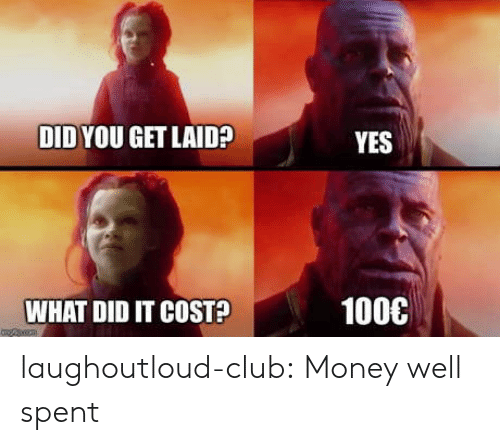 Club, Money, and Tumblr: DID YOU GET LAID?  YES  1000  WHAT DID IT COST? laughoutloud-club:  Money well spent