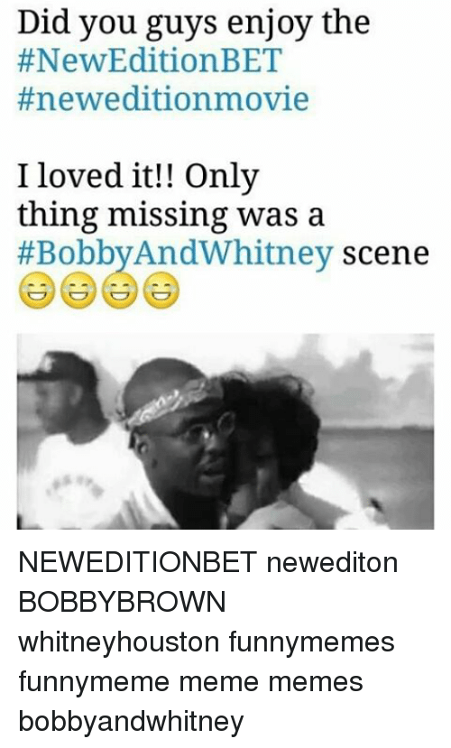 Memes, 🤖, and New Edition: Did you guys enjoy the  #New Edition BET  #newedition movie  I loved it!! Only  thing missing was a  #Bobby AndWhitney scene NEWEDITIONBET newediton BOBBYBROWN whitneyhouston funnymemes funnymeme meme memes bobbyandwhitney