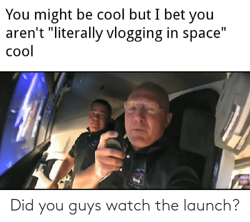 Watch, Did, and You: Did you guys watch the launch?
