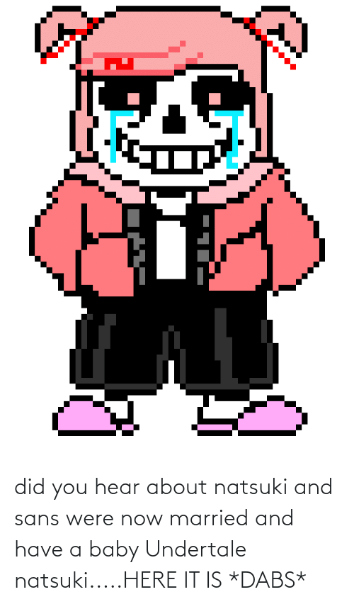 The Dab, Funny, and Baby: did you hear about natsuki and sans were now married and have a baby Undertale natsuki.....HERE IT IS *DABS*