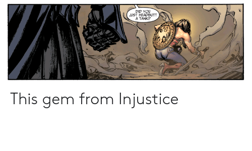 Tank, Gem, and Did: DID YOU  JUST HEADBUTT  A TANK? This gem from Injustice