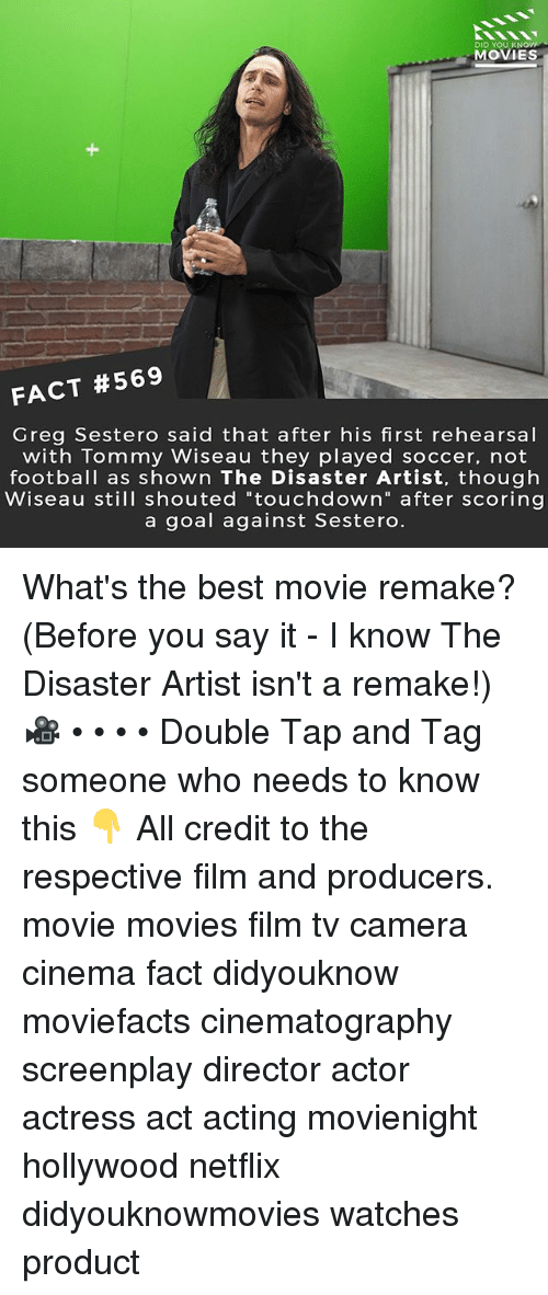 """Football, Memes, and Movies: DID YOU KN  MOVIES  FACT #569  Greg Sestero said that after his first rehearsal  with Tommy Wiseau they played soccer, not  football as shown The Disaster Artist, though  Wiseau still shouted """"touchdown"""" after scoring  a goal against Sestero What's the best movie remake? (Before you say it - I know The Disaster Artist isn't a remake!) 🎥 • • • • Double Tap and Tag someone who needs to know this 👇 All credit to the respective film and producers. movie movies film tv camera cinema fact didyouknow moviefacts cinematography screenplay director actor actress act acting movienight hollywood netflix didyouknowmovies watches product"""