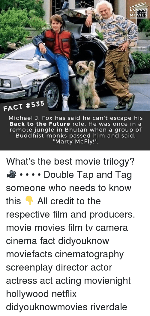 "Back to the Future, Future, and Marty McFly: DID YOU KNO  MOVIE  A4  FACT #535  Michael J. Fox has said he can't escape his  Back to the Future role. He was once in a  remote jungle in Bhutan when a group of  Buddhist monks passed him and said  ""Marty McFly!"". What's the best movie trilogy? 🎥 • • • • Double Tap and Tag someone who needs to know this 👇 All credit to the respective film and producers. movie movies film tv camera cinema fact didyouknow moviefacts cinematography screenplay director actor actress act acting movienight hollywood netflix didyouknowmovies riverdale"