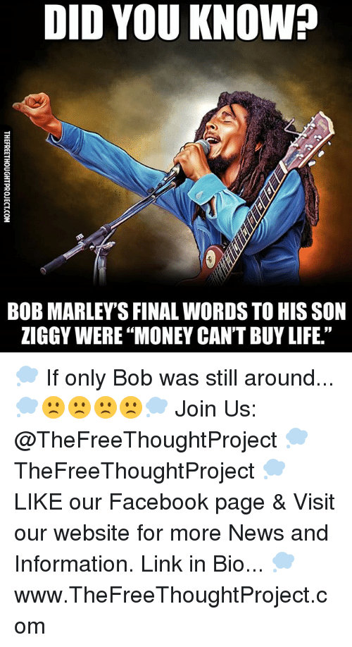 "Facebook, Life, and Memes: DID YOU KNOW?  8  BOB MARLEY'S FINAL WORDS TO HIS SON  ZIGGY WERE ""MONEY CAN'T BUY LIFE."" 💭 If only Bob was still around... 💭🙁🙁🙁🙁💭 Join Us: @TheFreeThoughtProject 💭 TheFreeThoughtProject 💭 LIKE our Facebook page & Visit our website for more News and Information. Link in Bio... 💭 www.TheFreeThoughtProject.com"