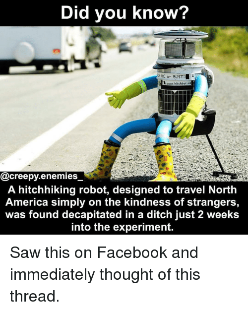 America, Creepy, and Facebook: Did you know?  8C or BUST  www.hitchbot.ne  @creepy.enemies  A hitchhiking robot, designed to travel North  America simply on the kindness of strangers  was found decapitated in a ditch just 2 weeks  into the experiment