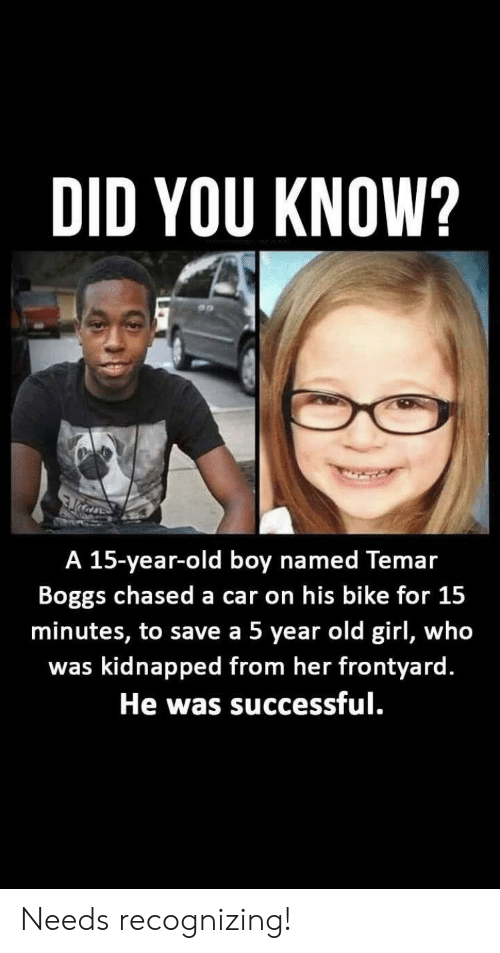Girl, Old, and Bike: DID YOU KNOW?  A 15-year-old boy named Temar  Boggs chased a car on his bike for 15  minutes, to save a 5 year old girl, who  was kidnapped from her frontyard.  He was successful. Needs recognizing!