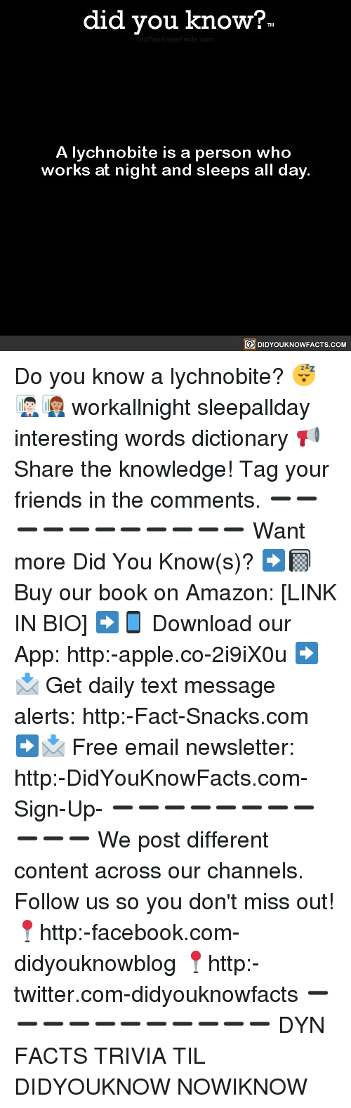 Amazon, Apple, and Facebook: did you know?  A lychnobite is a person who  works at night and sleeps all day  DIDYOUKNOWFACTS.COM Do you know a lychnobite? 😴👨🏻‍💼👩🏽‍💼 workallnight sleepallday interesting words dictionary 📢 Share the knowledge! Tag your friends in the comments. ➖➖➖➖➖➖➖➖➖➖➖ Want more Did You Know(s)? ➡📓 Buy our book on Amazon: [LINK IN BIO] ➡📱 Download our App: http:-apple.co-2i9iX0u ➡📩 Get daily text message alerts: http:-Fact-Snacks.com ➡📩 Free email newsletter: http:-DidYouKnowFacts.com-Sign-Up- ➖➖➖➖➖➖➖➖➖➖➖ We post different content across our channels. Follow us so you don't miss out! 📍http:-facebook.com-didyouknowblog 📍http:-twitter.com-didyouknowfacts ➖➖➖➖➖➖➖➖➖➖➖ DYN FACTS TRIVIA TIL DIDYOUKNOW NOWIKNOW