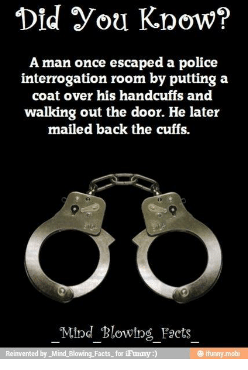 Facts, Memes, and Police: Did you Know?  A man once escaped a police  interrogation room by putting a  coat over his handcuffs and  walking out the door. He later  mailed back the cuffs.  Mind Blowing Facts  Reinvented by Mind Blowing Facts for  iFunny