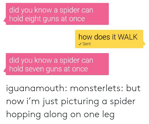 Guns, Spider, and Tumblr: did you know a spider can  hold eight guns at once  how does it WALK  Sent  did you know a spider can  hold seven guns at once iguanamouth: monsterlets:  but now i'm just picturing a spider hopping along on one leg